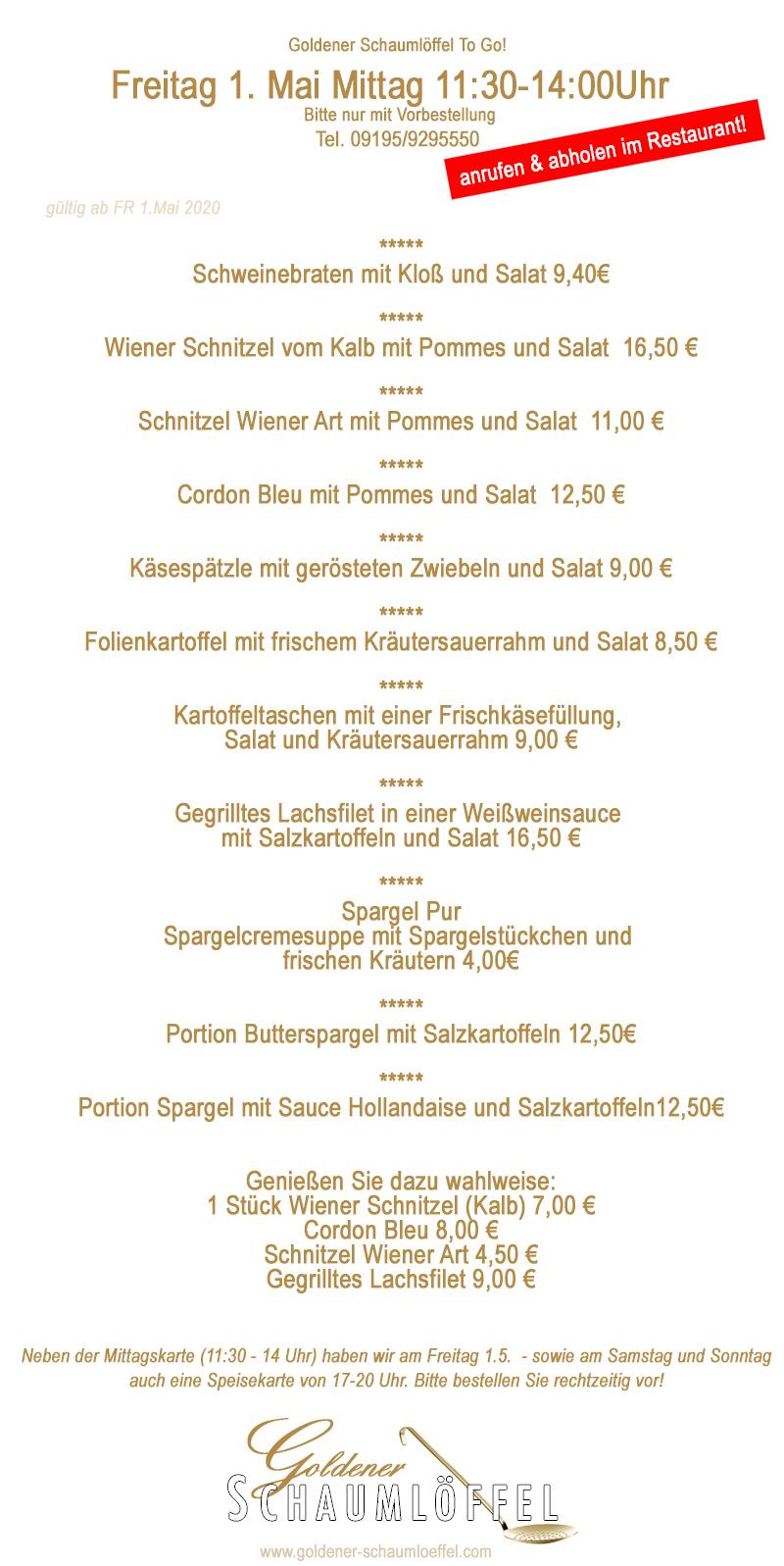 Wir tanzen in der #Küche in den #Mai :-)  #supportyourlocal #goldenerschaumloeffel #röttenbach #essenholen #essenabholen #restaurant #fränkischeküche #lokalzeit #restaurantslokal #gastro #gastrounterstützen #leckeressen  Goldener Schaumlöffel To Go  Wir bitten um Vorbestellung! Tel. 09195/9295550  unsere #Menues für den #Maiauftakt (Freitag 1.5.) 11:30 - 14 Uhr #Mittagstisch  #Schweinebraten mit Kloß und Salat 9,40€ ***** Wiener #Schnitzel vom Kalb mit #Pommes und Salat 16,50 € ***** Schnitzel Wiener Art mit Pommes und #Salat 11,00 € ***** Cordon Bleu mit Pommes und Salat 12,50 € ***** #Käsespätzle mit gerösteten #Zwiebeln und Salat 9,00 € ***** #Folienkartoffel mit frischem #Kräutersauerrahm und Salat 8,50 € ***** #Kartoffeltaschen mit einer #Frischkäsefüllung,  Salat und #Kräutersauerrahm 9,00 € ***** Gegrilltes #Lachsfilet in einer #Weißweinsauce  mit Salzkartoffeln und Salat 16,50 € ***** #Spargel Pur Spargelcremesuppe mit #Spargelstückchen und  frischen #Kräutern 4,00€ ***** Portion #Butterspargel mit Salzkartoffeln 12,50€ ***** Portion Spargel mit Sauce #Hollandaise und Salzkartoffeln 12,50€  Genießen Sie dazu wahlweise 1 Stück Wiener Schnitzel (Kalb) 7,00 € Cordon Bleu 8,00 € Schnitzel Wiener Art 4,50 € Gegrilltes Lachsfilet 9,00 €